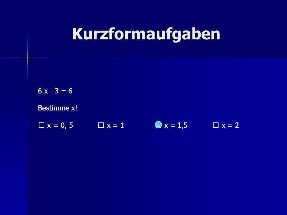 Kurzformaufgaben 6 x - 3 = 6 Bestimme x! x = 0, 5 x = 1 x = 1,5 x = 2