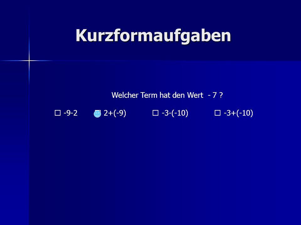 Kurzformaufgaben Welcher Term hat den Wert - 7 ? -9-2 2+(-9) -3-(-10) -3+(-10)