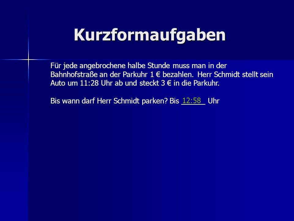 Kurzformaufgaben Für jede angebrochene halbe Stunde muss man in der Bahnhofstraße an der Parkuhr 1 bezahlen.Herr Schmidt stellt sein Auto um11:28 Uhr