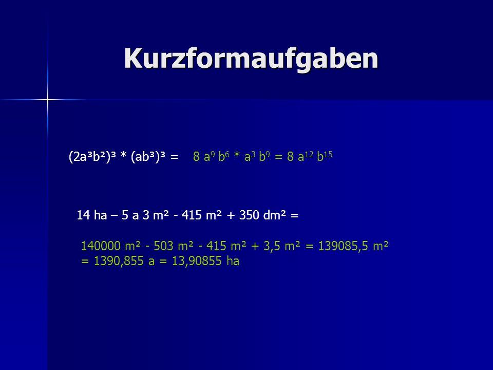 Kurzformaufgaben (2a³b²)³ * (ab³)³ =8 a 9 b 6 * a 3 b 9 = 8 a 12 b 15 14 ha – 5 a 3 m² - 415 m² + 350 dm² = 140000 m² - 503 m² - 415 m² + 3,5 m² = 139