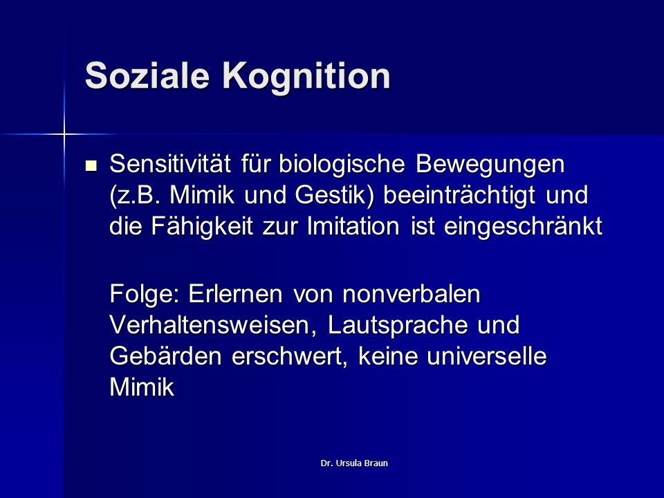 Dr. Ursula Braun Soziale Kognition Sensitivität für biologische Bewegungen (z.B. Mimik und Gestik) beeinträchtigt und die Fähigkeit zur Imitation ist