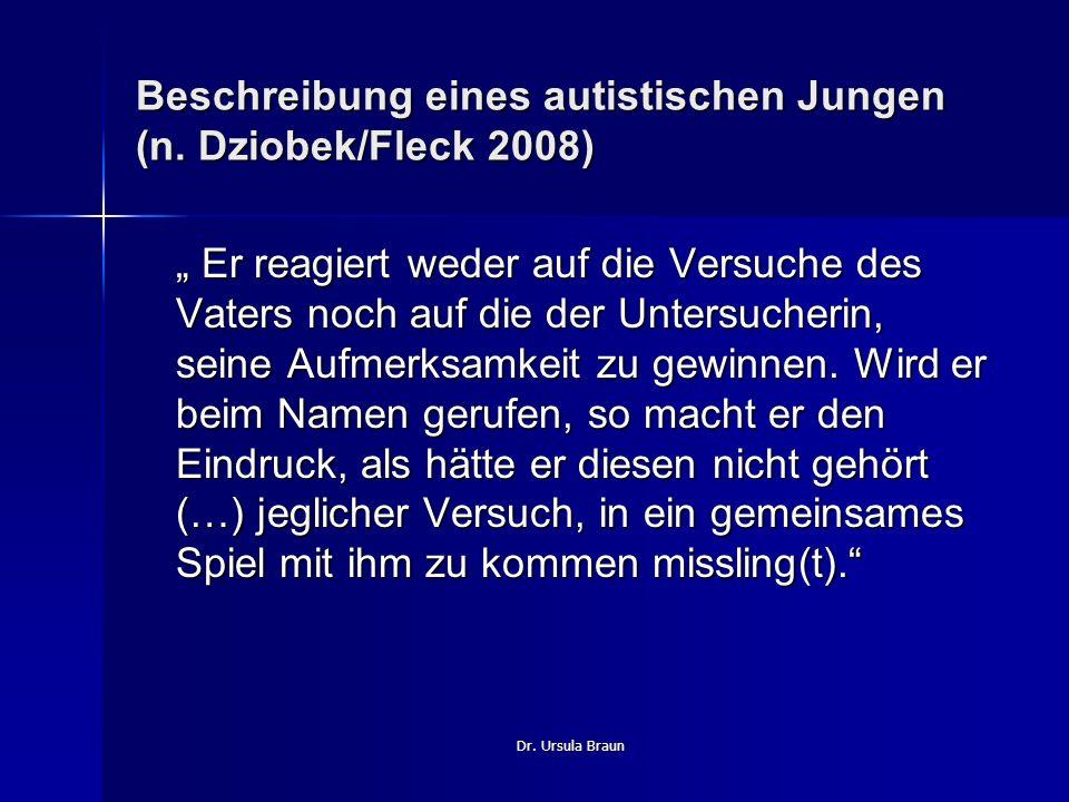 Dr. Ursula Braun Beschreibung eines autistischen Jungen (n. Dziobek/Fleck 2008) Er reagiert weder auf die Versuche des Vaters noch auf die der Untersu