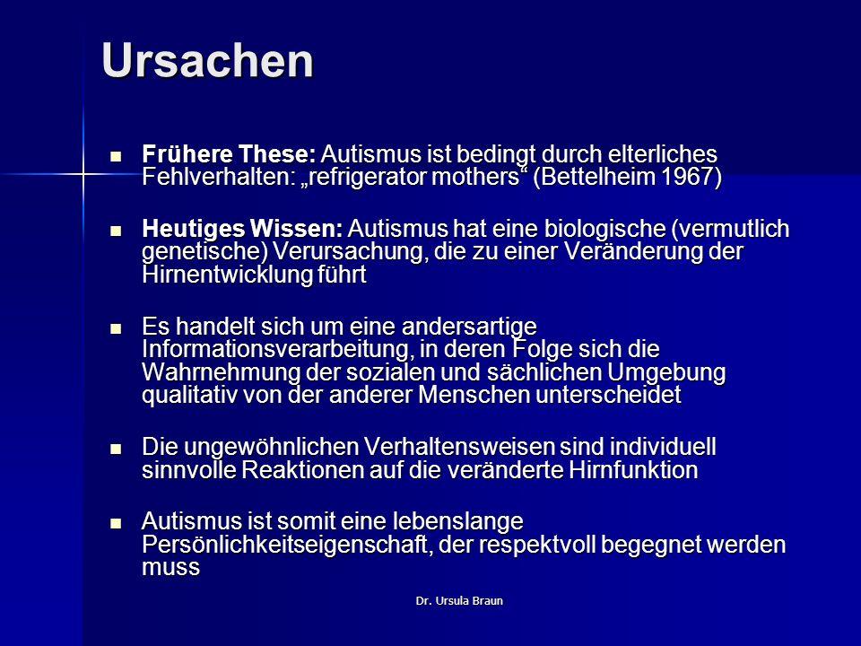 Dr. Ursula Braun Ursachen Frühere These: Autismus ist bedingt durch elterliches Fehlverhalten: refrigerator mothers (Bettelheim 1967) Frühere These: A