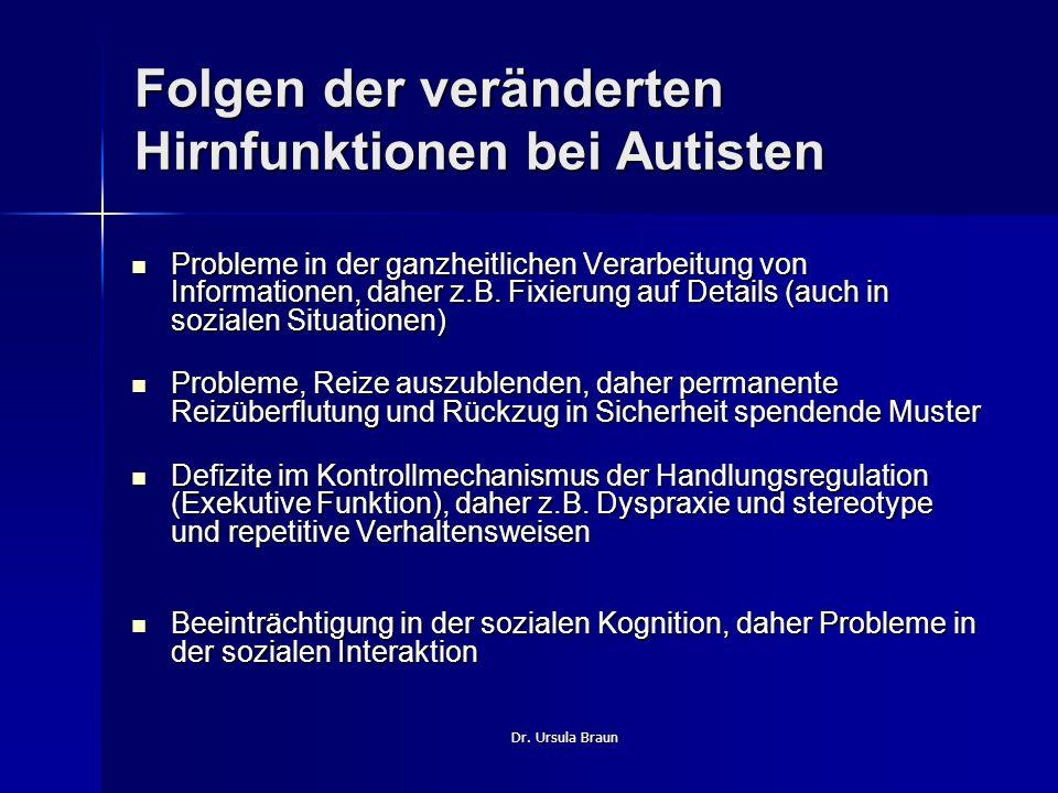 Dr. Ursula Braun Folgen der veränderten Hirnfunktionen bei Autisten Probleme in der ganzheitlichen Verarbeitung von Informationen, daher z.B. Fixierun