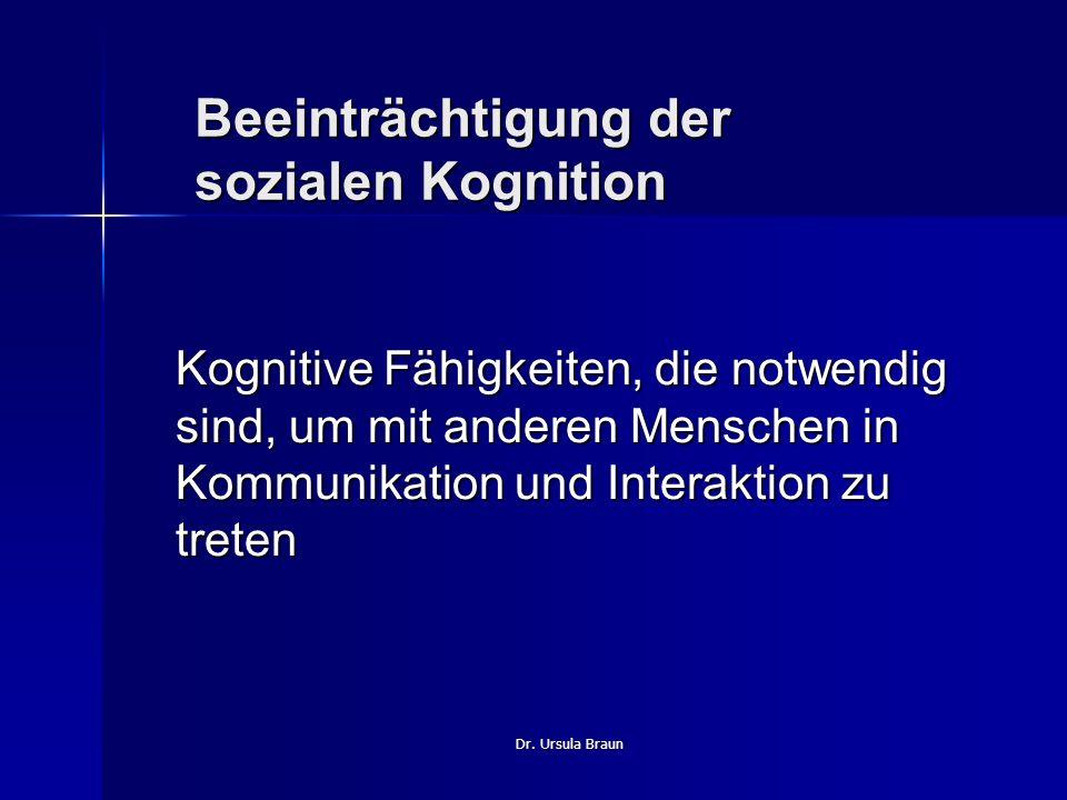 Dr. Ursula Braun Beeinträchtigung der sozialen Kognition Kognitive Fähigkeiten, die notwendig sind, um mit anderen Menschen in Kommunikation und Inter