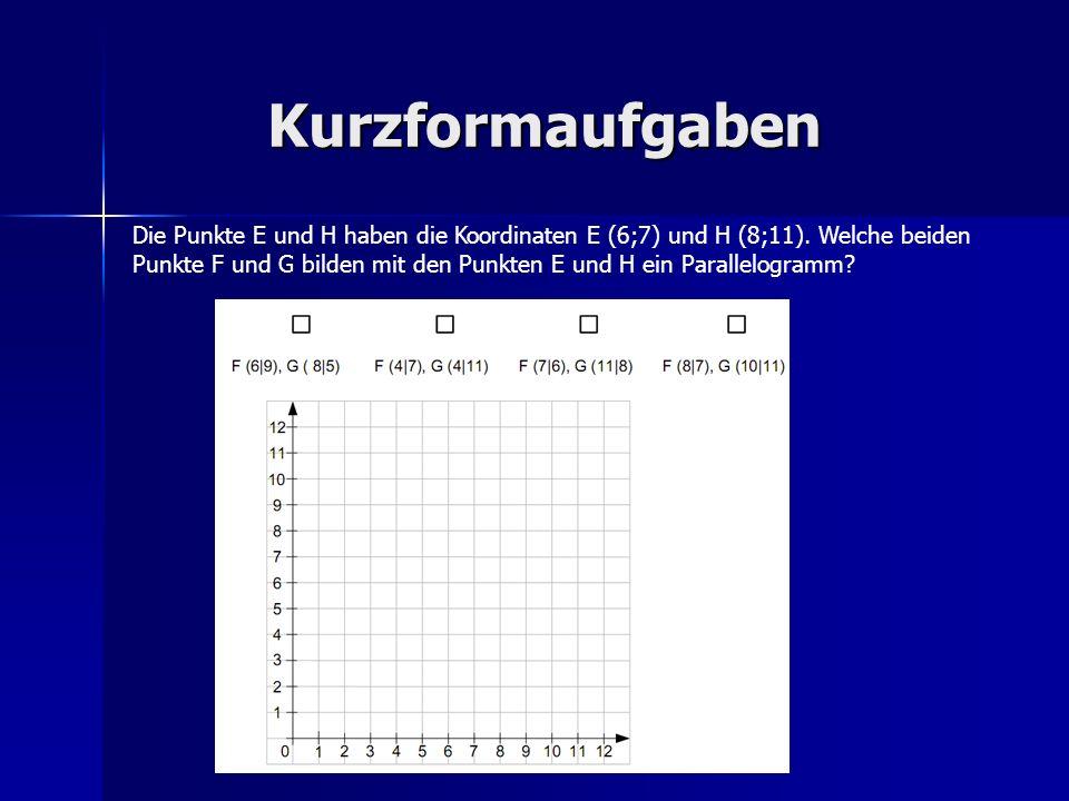 Kurzformaufgaben Die Punkte E und H haben die Koordinaten E (6;7) und H (8;11). Welche beiden Punkte F und G bilden mit den Punkten E und H ein Parall