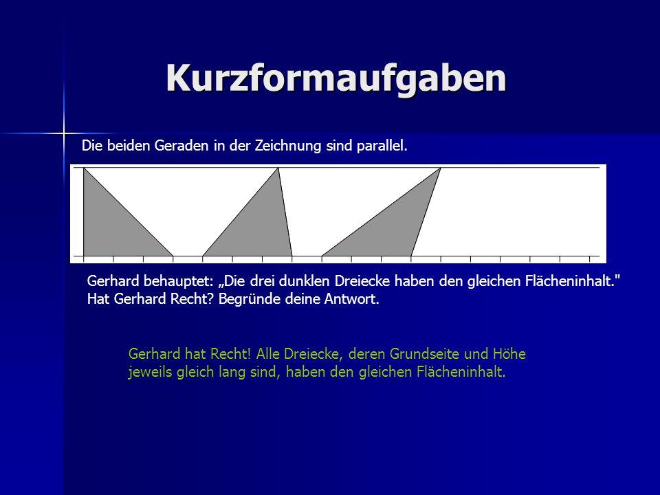 Kurzformaufgaben Die beiden Geraden in der Zeichnung sind parallel. Gerhard behauptet: Die drei dunklen Dreiecke haben den gleichen Flächeninhalt.