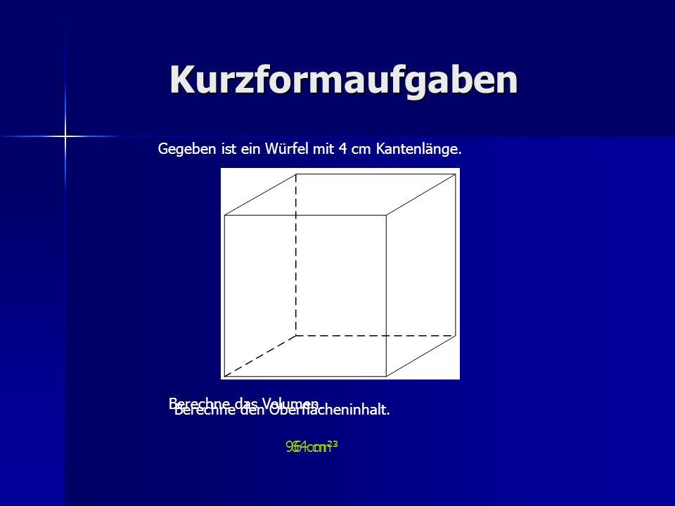 Kurzformaufgaben Gegeben ist ein Würfel mit 4 cm Kantenlänge. 64 cm³ Berechne das Volumen. Berechne den Oberflächeninhalt. 96 cm²