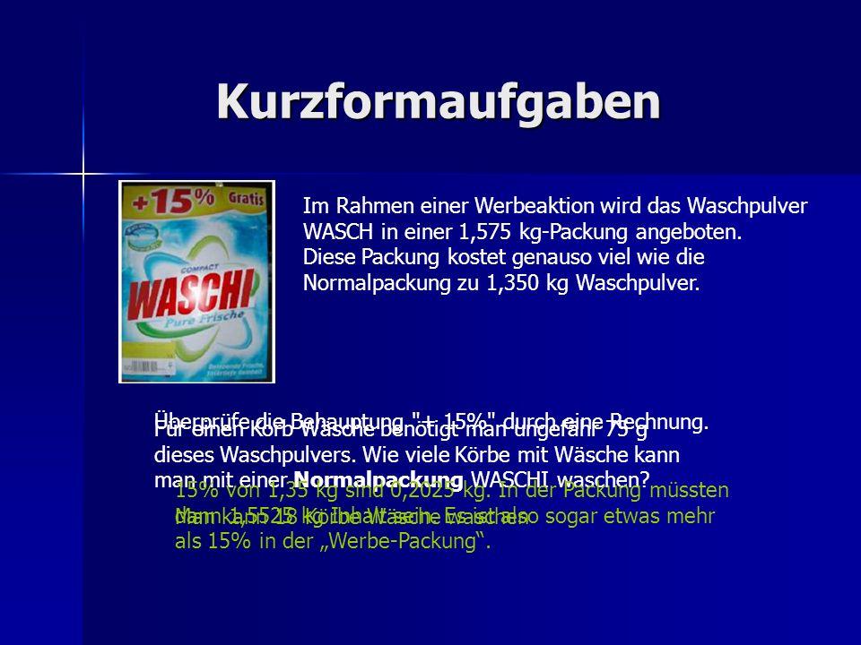 Kurzformaufgaben Im Rahmen einer Werbeaktion wird das Waschpulver WASCH in einer 1,575 kg-Packung angeboten. Diese Packung kostet genauso viel wie die