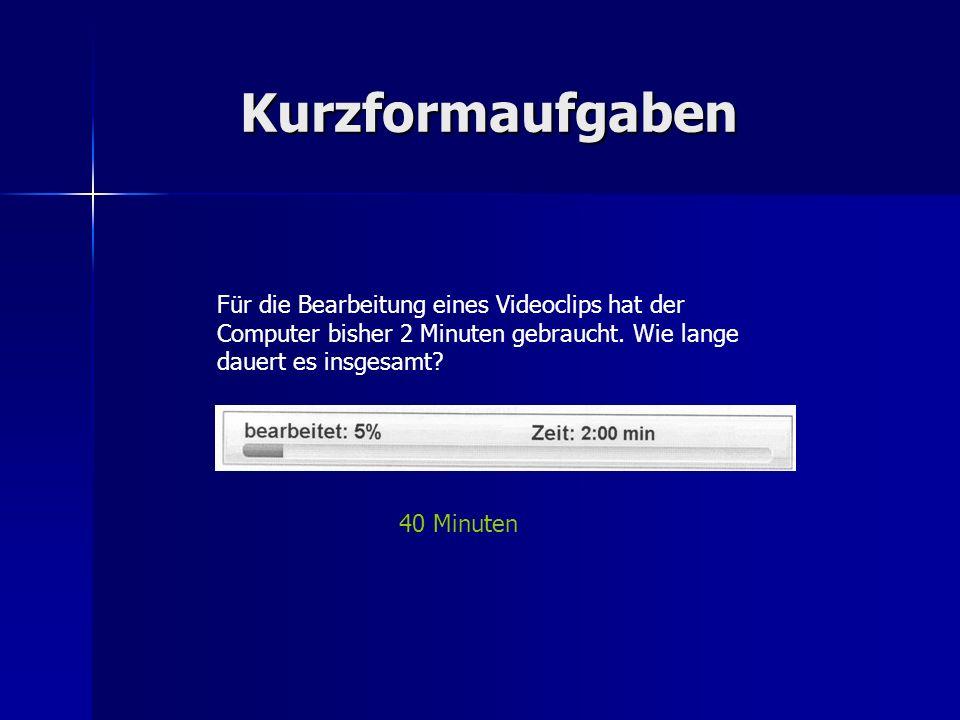 Kurzformaufgaben Für die Bearbeitung eines Videoclips hat der Computer bisher 2 Minuten gebraucht.