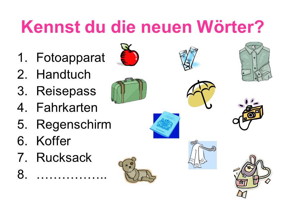 Kennst du die neuen Wörter? 1.Fotoapparat 2.Handtuch 3.Reisepass 4.Fahrkarten 5.Regenschirm 6.Koffer 7.Rucksack 8.……………..