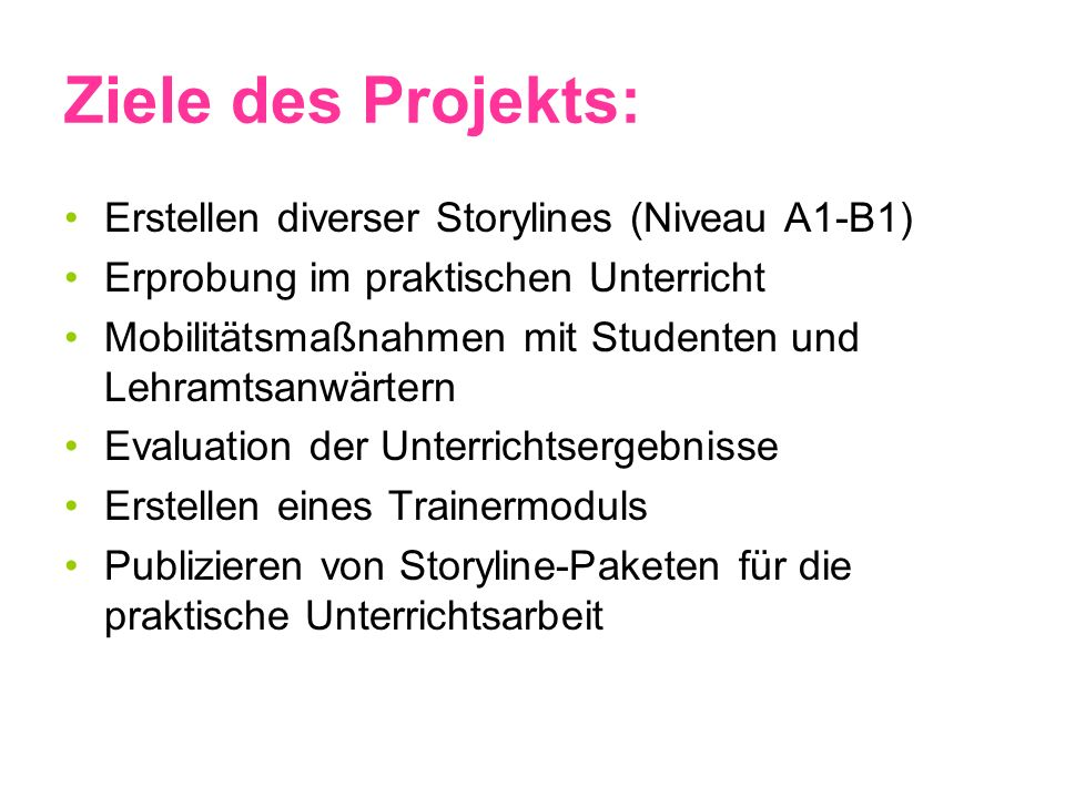Ziele des Projekts: Erstellen diverser Storylines (Niveau A1-B1) Erprobung im praktischen Unterricht Mobilitätsmaßnahmen mit Studenten und Lehramtsanw