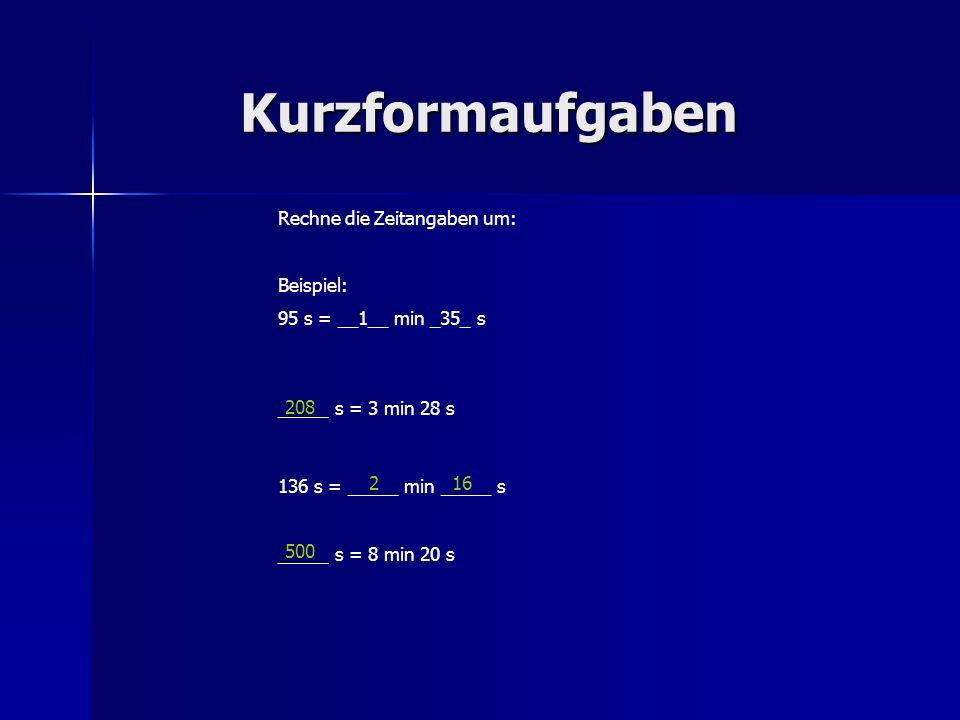 Kurzformaufgaben Rechne die Zeitangaben um: Beispiel: 95 s = __1__ min _35_ s _____ s = 3 min 28 s 136 s = _____ min _____ s _____ s = 8 min 20 s 208