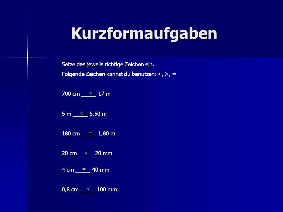 Kurzformaufgaben Setze das jeweils richtige Zeichen ein. Folgende Zeichen kannst du benutzen:, = 700 cm _____ 17 m 5 m _____ 5,50 m 180 cm _____ 1,80