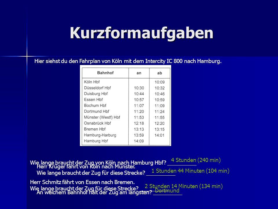 Kurzformaufgaben Wie lange braucht der Zug von Köln nach Hamburg Hbf? __________ Herr Schmitz fährt von Essen nach Bremen. Wie lange braucht der Zug f