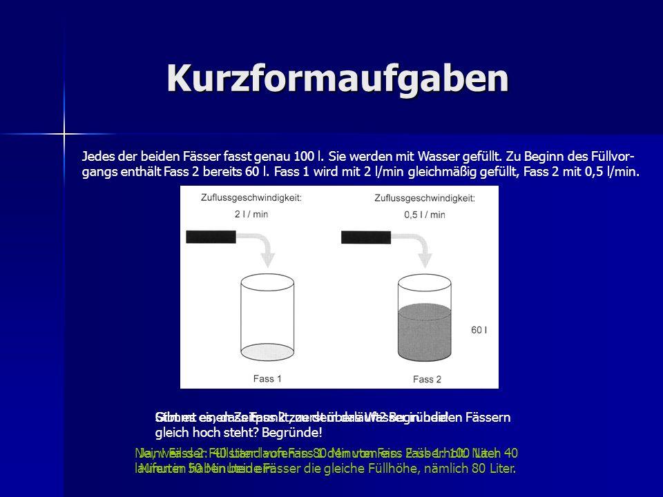 Kurzformaufgaben Jedes der beiden Fässer fasst genau 100 l. Sie werden mit Wasser gefüllt. Zu Beginn des Füllvor- gangs enthält Fass 2 bereits 60 l. F