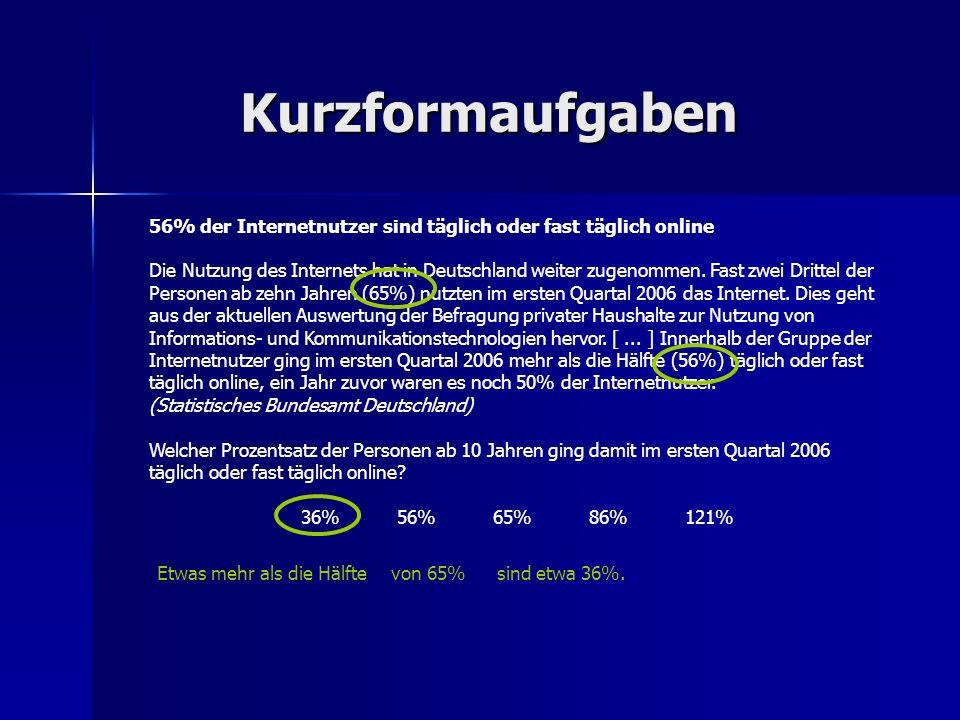 Kurzformaufgaben 56% der Internetnutzer sind täglich oder fast täglich online Die Nutzung des Internets hat in Deutschland weiter zugenommen. Fast zwe