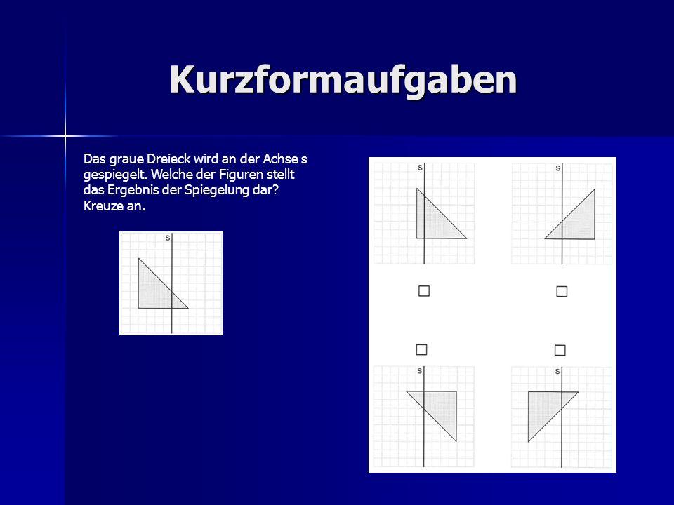 Kurzformaufgaben Das graue Dreieck wird an der Achse s gespiegelt. Welche der Figuren stellt das Ergebnis der Spiegelung dar? Kreuze an.