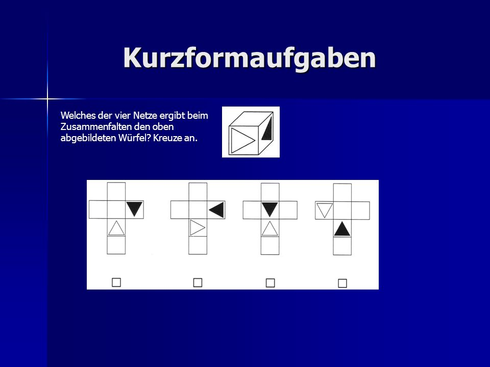 Kurzformaufgaben Welches der vier Netze ergibt beim Zusammenfalten den oben abgebildeten Würfel? Kreuze an.