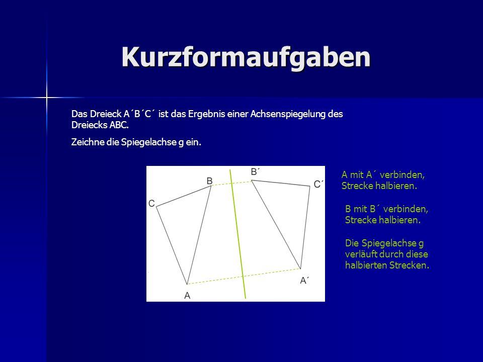 Kurzformaufgaben Das Dreieck A´B´C´ ist das Ergebnis einer Achsenspiegelung des Dreiecks ABC. Zeichne die Spiegelachse g ein. A mit A´ verbinden, Stre
