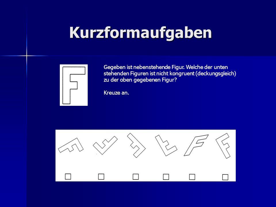 Kurzformaufgaben Gegeben ist nebenstehende Figur. Welche der unten stehenden Figuren ist nicht kongruent (deckungsgleich) zu der oben gegebenen Figur?