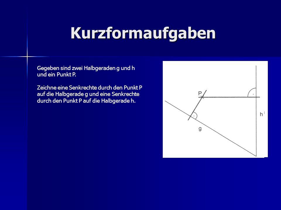 Kurzformaufgaben Gegeben sind zwei Halbgeraden g und h und ein Punkt P. Zeichne eine Senkrechte durch den Punkt P auf die Halbgerade g und eine Senkre