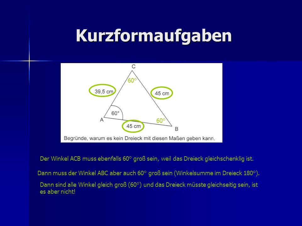 Kurzformaufgaben Der Winkel ACB muss ebenfalls 60° groß sein, weil das Dreieck gleichschenklig ist. Dann muss der Winkel ABC aber auch 60° groß sein (