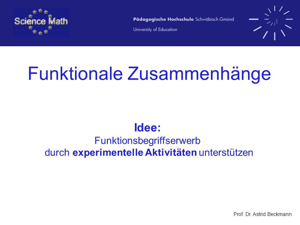 Prof. Dr. Astrid Beckmann Funktionale Zusammenhänge Idee: Funktionsbegriffserwerb durch experimentelle Aktivitäten unterstützen