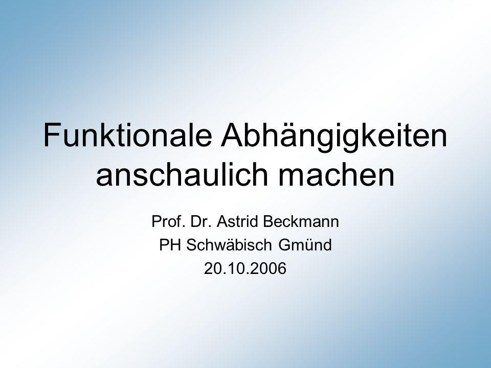 Funktionale Abhängigkeiten anschaulich machen Prof. Dr. Astrid Beckmann PH Schwäbisch Gmünd 20.10.2006