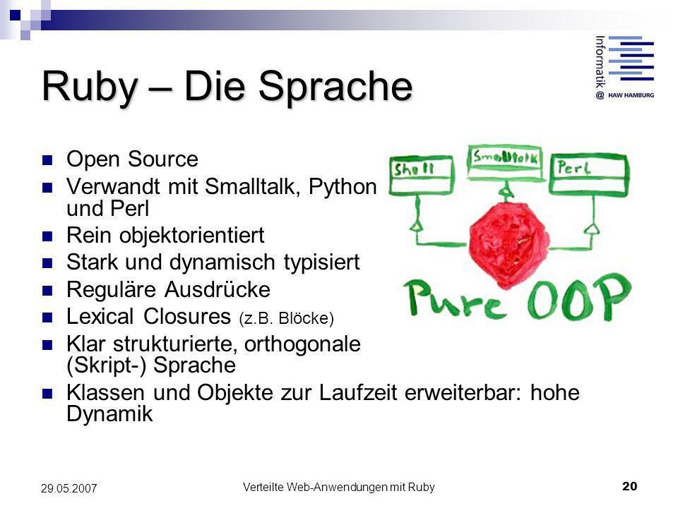 Verteilte Web-Anwendungen mit Ruby20 29.05.2007 Ruby – Die Sprache Open Source Verwandt mit Smalltalk, Python und Perl Rein objektorientiert Stark und