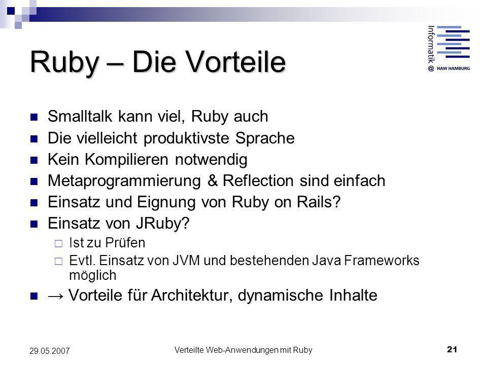 Verteilte Web-Anwendungen mit Ruby21 29.05.2007 Ruby – Die Vorteile Smalltalk kann viel, Ruby auch Die vielleicht produktivste Sprache Kein Kompiliere