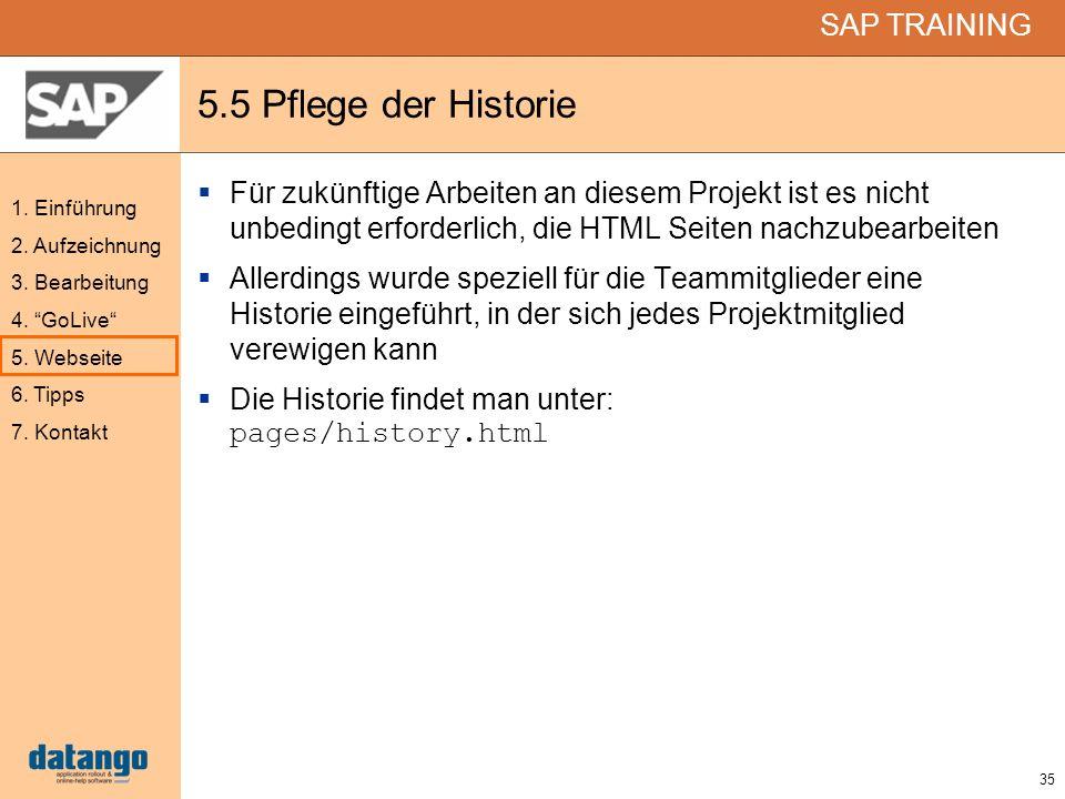 35 SAP TRAINING 1. Einführung 2. Aufzeichnung 3. Bearbeitung 4. GoLive 5. Webseite 6. Tipps 7. Kontakt 5.5 Pflege der Historie Für zukünftige Arbeiten