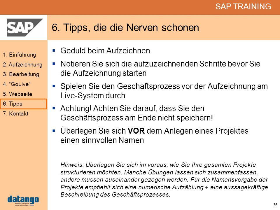 36 SAP TRAINING 1. Einführung 2. Aufzeichnung 3. Bearbeitung 4. GoLive 5. Webseite 6. Tipps 7. Kontakt 6. Tipps, die die Nerven schonen Geduld beim Au