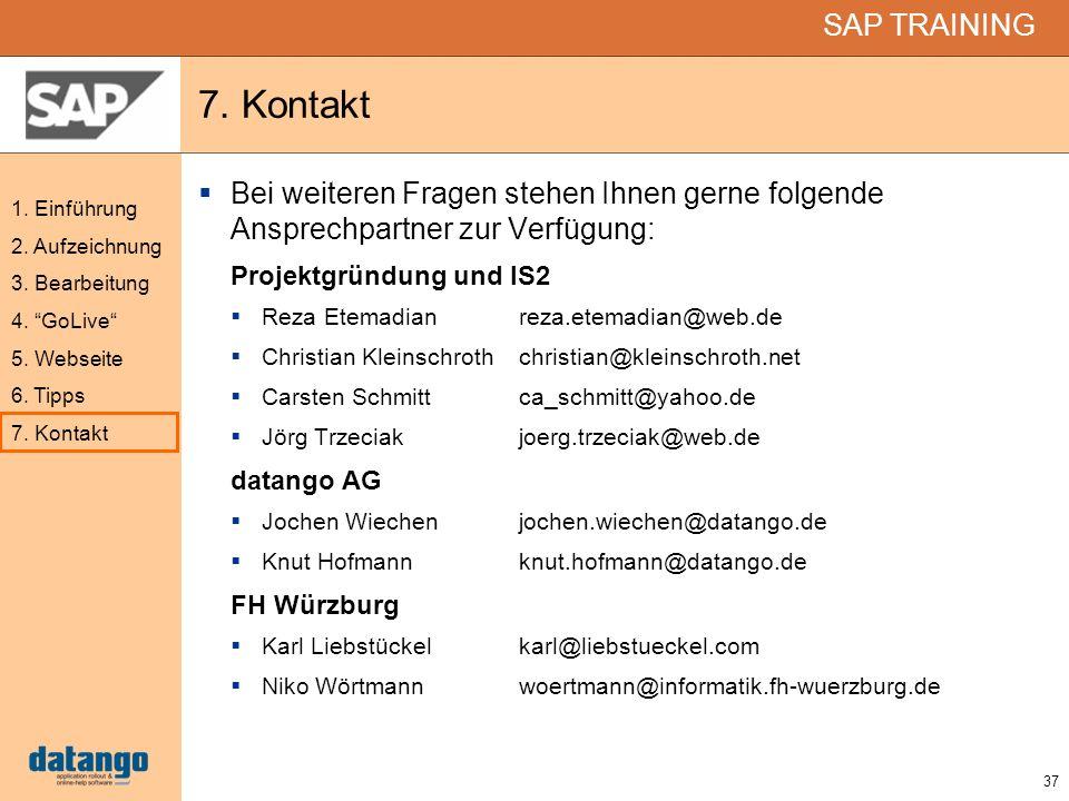 37 SAP TRAINING 1. Einführung 2. Aufzeichnung 3. Bearbeitung 4. GoLive 5. Webseite 6. Tipps 7. Kontakt Bei weiteren Fragen stehen Ihnen gerne folgende