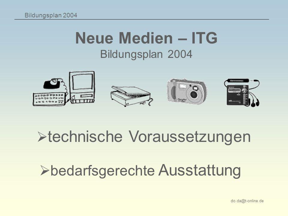 Bildungsplan 2004 do.da@t-online.de technische Voraussetzungen Neue Medien – ITG Bildungsplan 2004 bedarfsgerechte Ausstattung