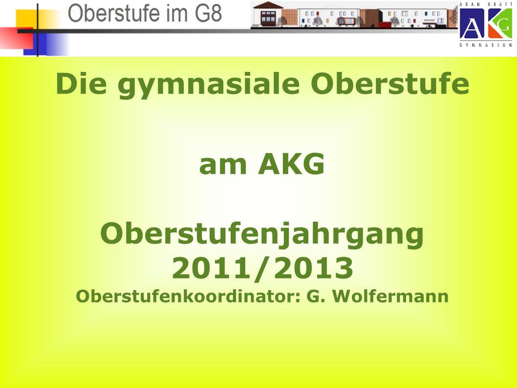 Die gymnasiale Oberstufe am AKG Oberstufenjahrgang 2011/2013 Oberstufenkoordinator: G. Wolfermann