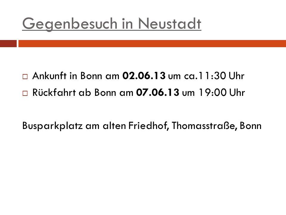 Gegenbesuch in Neustadt Ankunft in Bonn am 02.06.13 um ca.11:30 Uhr Rückfahrt ab Bonn am 07.06.13 um 19:00 Uhr Busparkplatz am alten Friedhof, Thomass