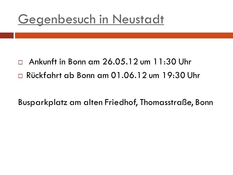 Gegenbesuch in Neustadt Ankunft in Bonn am 26.05.12 um 11:30 Uhr Rückfahrt ab Bonn am 01.06.12 um 19:30 Uhr Busparkplatz am alten Friedhof, Thomasstraße, Bonn