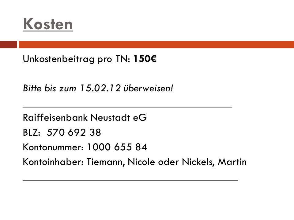 Kosten Unkostenbeitrag pro TN: 150 Bitte bis zum 15.02.12 überweisen! ______________________________________ Raiffeisenbank Neustadt eG BLZ: 570 692 3