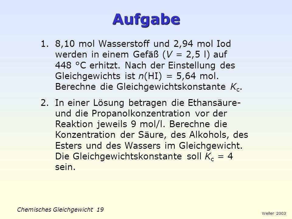 Weller 2003 Chemisches Gleichgewicht 18 Massenwirkungsgesetz Beispiel: H 2 (g) + I 2 (g) 2 HI (g) Im Gleichgewicht: v hin = v rück v hin = k hin. c(H
