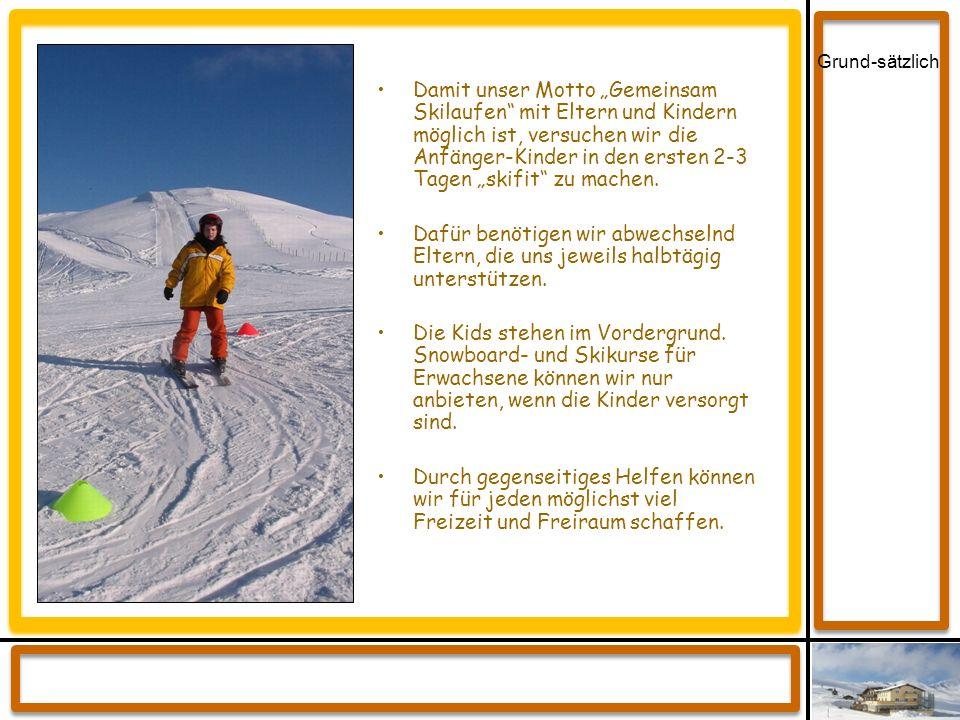 Grund-sätzlich Damit unser Motto Gemeinsam Skilaufen mit Eltern und Kindern möglich ist, versuchen wir die Anfänger-Kinder in den ersten 2-3 Tagen ski