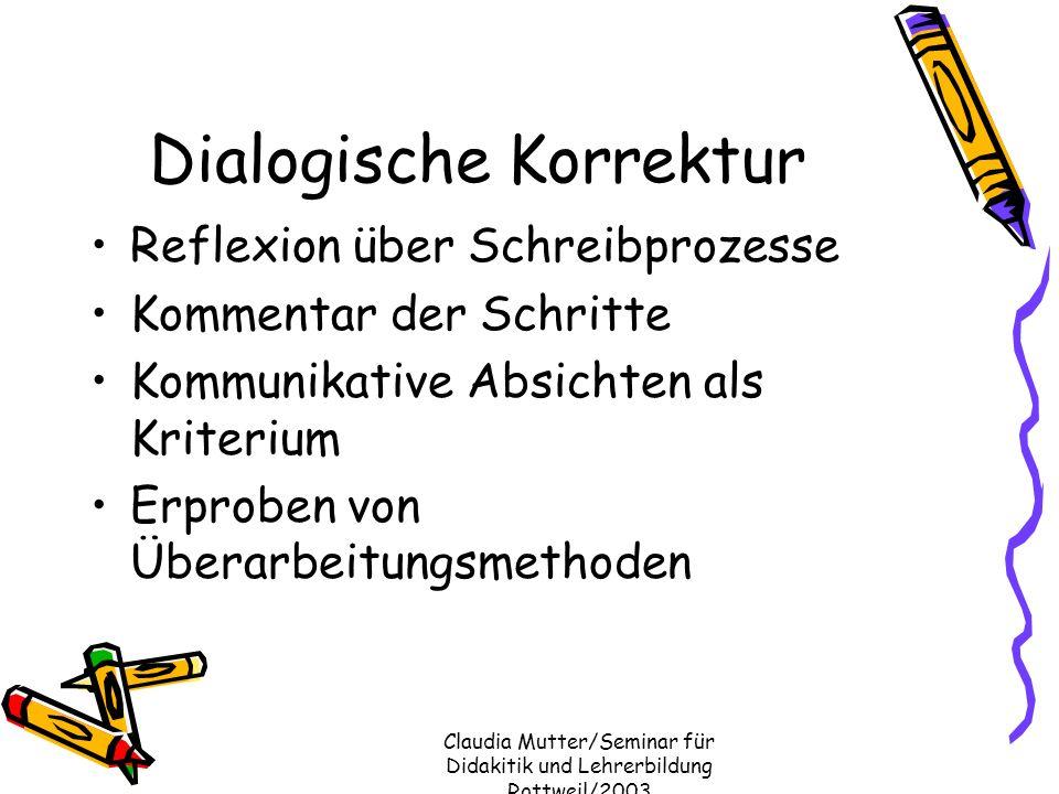 Claudia Mutter/Seminar für Didakitik und Lehrerbildung Rottweil/2003 Dialogische Korrektur Reflexion über Schreibprozesse Kommentar der Schritte Kommu