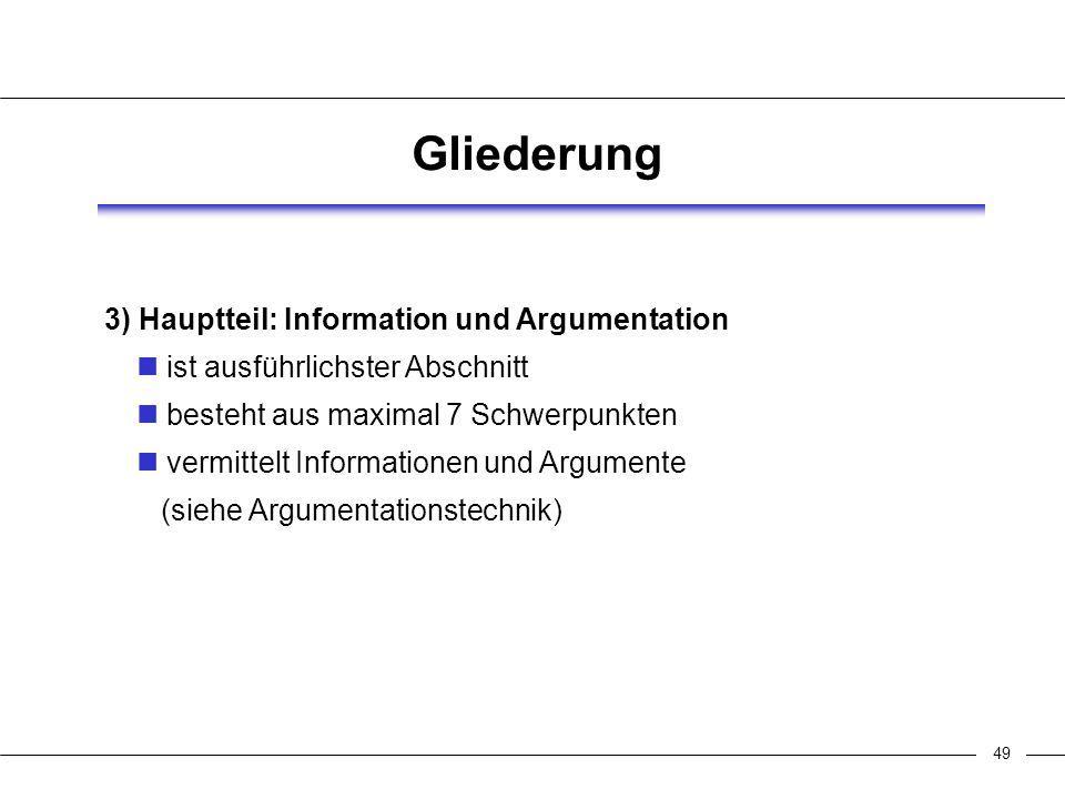 49 Gliederung 3) Hauptteil: Information und Argumentation ist ausführlichster Abschnitt besteht aus maximal 7 Schwerpunkten vermittelt Informationen und Argumente (siehe Argumentationstechnik)