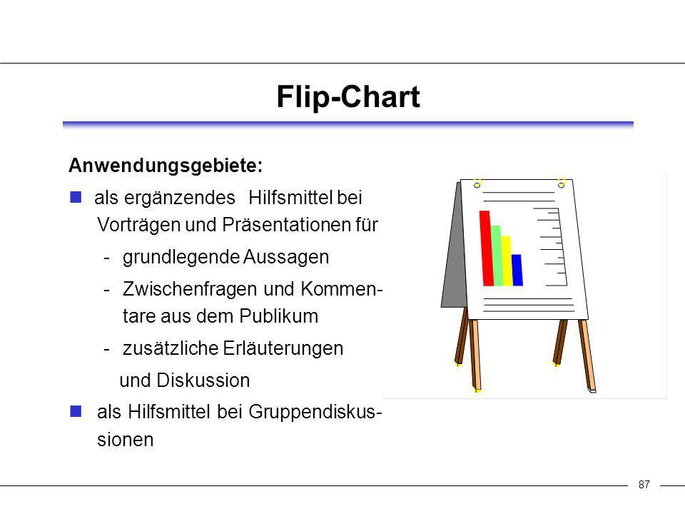 87 Flip-Chart Anwendungsgebiete: als ergänzendes Hilfsmittel bei Vorträgen und Präsentationen für grundlegende Aussagen Zwischenfragen und Kommen- tare aus dem Publikum zusätzliche Erläuterungen und Diskussion als Hilfsmittel bei Gruppendiskus- sionen