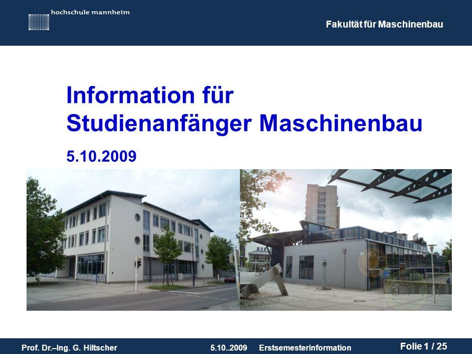 Fakultät für Maschinenbau Prof. Dr.–Ing. G. Hiltscher5.10..2009 Folie 1 / 25 Erstsemesterinformation Information für Studienanfänger Maschinenbau 5.10