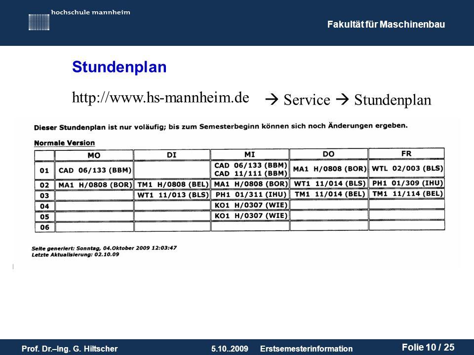 Fakultät für Maschinenbau Prof. Dr.–Ing. G. Hiltscher5.10..2009 Folie 10 / 25 Erstsemesterinformation Stundenplan http://www.hs-mannheim.de Service St