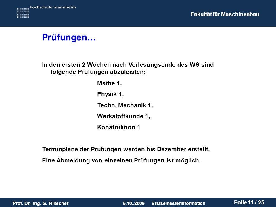 Fakultät für Maschinenbau Prof. Dr.–Ing. G. Hiltscher5.10..2009 Folie 11 / 25 Erstsemesterinformation In den ersten 2 Wochen nach Vorlesungsende des W