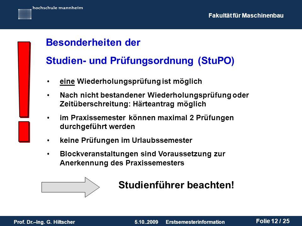 Fakultät für Maschinenbau Prof. Dr.–Ing. G. Hiltscher5.10..2009 Folie 12 / 25 Erstsemesterinformation Besonderheiten der Studien- und Prüfungsordnung