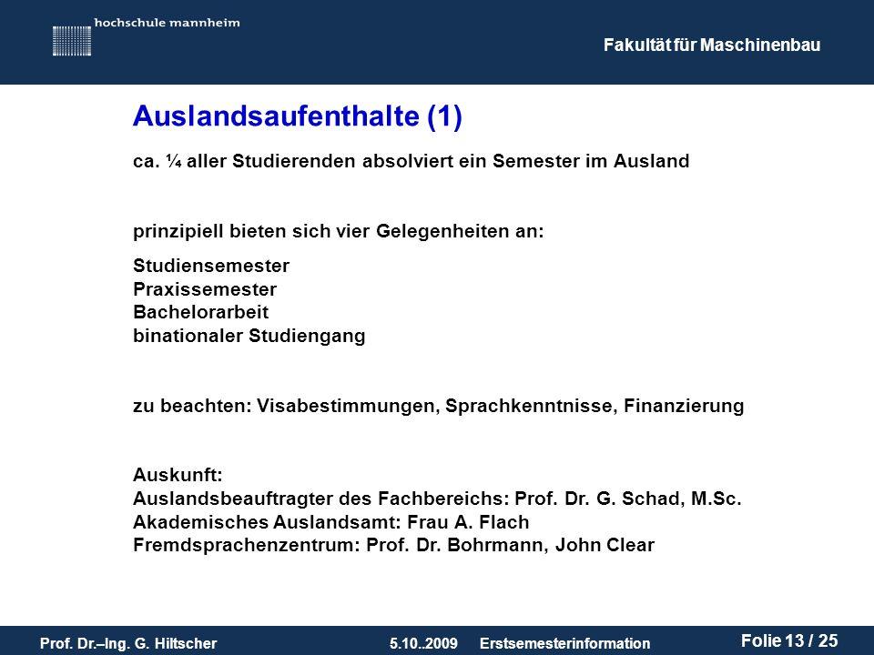 Fakultät für Maschinenbau Prof. Dr.–Ing. G. Hiltscher5.10..2009 Folie 13 / 25 Erstsemesterinformation Auslandsaufenthalte (1) ca. ¼ aller Studierenden