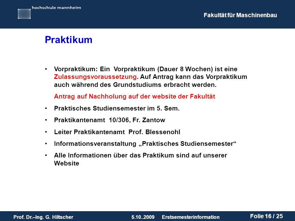Fakultät für Maschinenbau Prof. Dr.–Ing. G. Hiltscher5.10..2009 Folie 16 / 25 Erstsemesterinformation Vorpraktikum: Ein Vorpraktikum (Dauer 8 Wochen)